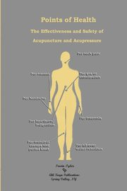 Points of Health    The Effectiveness and Safety of  Acupuncture and Acupressure, Tyler Irwin