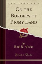 On the Borders of Pigmy Land (Classic Reprint), Fisher Ruth B.