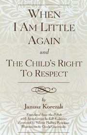 When I Am Little Again and the Child's Right to Respect, Korczak Janusz