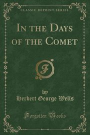 In the Days of the Comet (Classic Reprint), Wells Herbert George