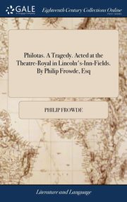 Philotas. A Tragedy. Acted at the Theatre-Royal in Lincoln's-Inn-Fields. By Philip Frowde, Esq, Frowde Philip