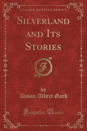 Silverland and Its Stories (Classic Reprint), Gard Anson Albert