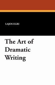 ksiazka tytuł: The Art of Dramatic Writing autor: Egri Lajos