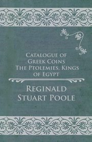 Catalogue of Greek Coins - The Ptolemies, Kings of Egypt, Poole Reginald Stuart