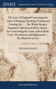The Laws of England Concerning the Game of Hunting, Hawking, Fishing and Fowling, &c. ... The Whole Being a Summary Collection of all the Statute-law Concerning the Game; and of all the Cases, Resolutions and Judgements ... By a Barrister at Law, Nelson William