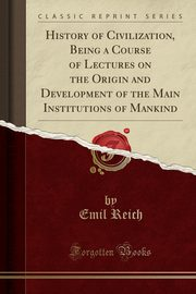 History of Civilization, Being a Course of Lectures on the Origin and Development of the Main Institutions of Mankind (Classic Reprint), Reich Emil