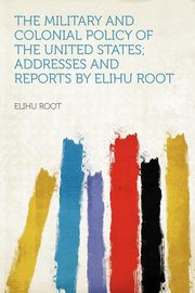 The Military and Colonial Policy of the United States; Addresses and Reports by Elihu Root, Root Elihu