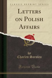 Letters on Polish Affairs (Classic Reprint), Sarolea Charles