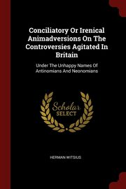 Conciliatory Or Irenical Animadversions On The Controversies Agitated In Britain, Witsius Herman