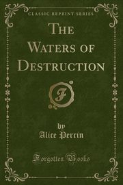 The Waters of Destruction (Classic Reprint), Perrin Alice