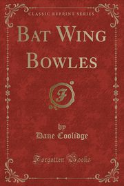 Bat Wing Bowles (Classic Reprint), Coolidge Dane