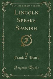 Lincoln Speaks Spanish (Classic Reprint), Henry Frank E.
