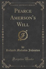 Pearce Amerson's Will (Classic Reprint), Johnston Richard Malcolm