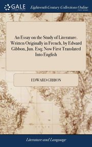 An Essay on the Study of Literature. Written Originally in French, by Edward Gibbon, Jun. Esq; Now First Translated Into English, Gibbon Edward