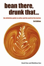 Bean There, Drunk That... the Definitive Guide to Coffee and the World of the Barista, Gee David
