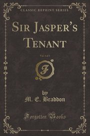 Sir Jasper's Tenant, Vol. 1 of 3 (Classic Reprint), Braddon M. E.