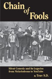 Chain of Fools - Silent Comedy and Its Legacies from Nickelodeons to YouTube, S.D. Trav