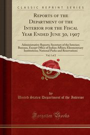 Reports of the Department of the Interior for the Fiscal Year Ended June 30, 1907, Vol. 1 of 2, Interior United States Department of th