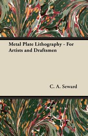 Metal Plate Lithography - For Artists and Draftsmen, Seward C. A.