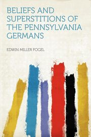 Beliefs and Superstitions of the Pennsylvania Germans, Fogel Edwin Miller