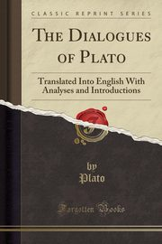 The Dialogues of Plato, Translated Into English With Analyses and Introductions (Classic Reprint), Plato Plato