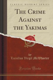 The Crime Against the Yakimas (Classic Reprint), McWhorter Lucullus Virgil