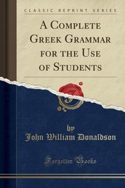 A Complete Greek Grammar for the Use of Students (Classic Reprint), Donaldson John William