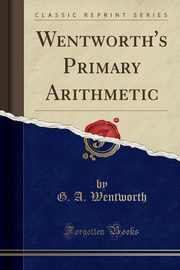 Wentworth's Primary Arithmetic (Classic Reprint), Wentworth G. A.