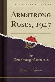 Armstrong Roses, 1947 (Classic Reprint), Nurseries Armstrong