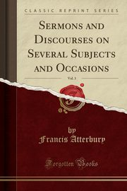 Sermons and Discourses on Several Subjects and Occasions, Vol. 3 (Classic Reprint), Atterbury Francis