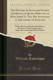 The History of Scotland During the Reigns of Queen Mary and of King James Vi, Till His Accession to the Crown of England, Vol. 3, Robertson William
