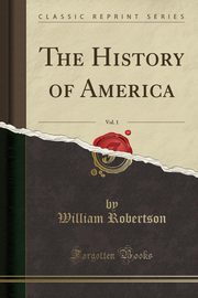The History of America, Vol. 1 (Classic Reprint), Robertson William