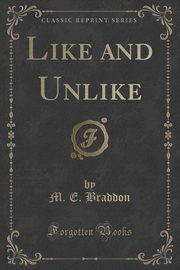 Like and Unlike (Classic Reprint), Braddon M. E.