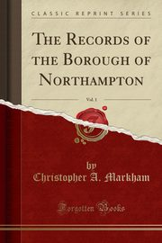 The Records of the Borough of Northampton, Vol. 1 (Classic Reprint), Markham Christopher A.