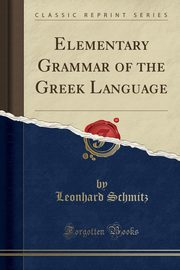Elementary Grammar of the Greek Language (Classic Reprint), Schmitz Leonhard