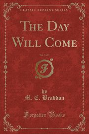 The Day Will Come, Vol. 3 of 3 (Classic Reprint), Braddon M. E.