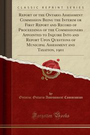 Report of the Ontario Assessment Commission Being the Interim or First Report and Record of Proceedings of the Commissioners Appointed to Inquire Into and Report Upon Questions of Municipal Assessment and Taxation, 1901 (Classic Reprint), Commission Ontario; Ontario Assessment