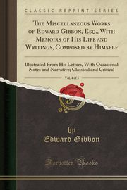 The Miscellaneous Works of Edward Gibbon, Esq., With Memoirs of His Life and Writings, Composed by Himself, Vol. 4 of 5, Gibbon Edward