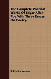 The Complete Poetical Works Of Edgar Allan Poe With Three Essays On Poetry., Johnson R. Brimley