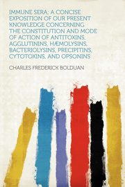 Immune Sera; a Concise Exposition of Our Present Knowledge Concerning the Constitution and Mode of Action of Antitoxins, Agglutinins, H?molysins, Bacteriolysins, Precipitins, Cytotoxins, and Opsonins, Bolduan Charles Frederick