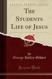 The Students Life of Jesus (Classic Reprint), Gilbert George Holley