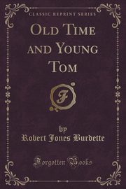 Old Time and Young Tom (Classic Reprint), Burdette Robert Jones