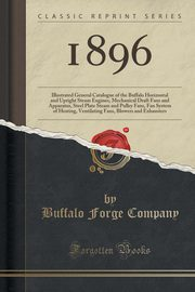 1896 Illustrated General Catalogue of the Buffalo Horizontal and Upright Steam Engines, Mechanical Draft Fans and Apparatus, Steel Plate Steam and Pulley Fans, Fan System of Heating, Ventilating Fans, Blowers and Exhausters (Classic Reprint), Company Buffalo Forge