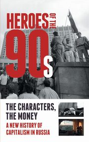 Heroes of the '90s - People and Money. The Modern History of Russian Capitalism, Solovev Alexander