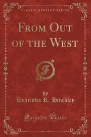 From Out of the West (Classic Reprint), Hinckley Henrietta R.