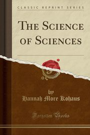 The Science of Sciences (Classic Reprint), Kohaus Hannah More