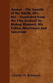 Anskar - The Apostle of the North, 801-865 - Translated from the Vita Anskarii by Bishop Rimbert, His Fellow Missionary and Successor, Robinson Charles H.