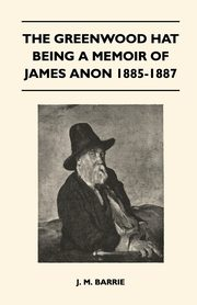 The Greenwood Hat Being a Memoir of James Anon 1885-1887, Barrie James Matthew
