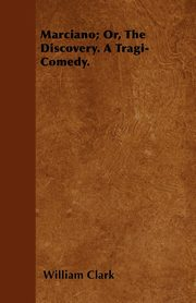 Marciano; Or, The Discovery. A Tragi-Comedy., Clark William