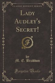 Lady Audley's Secret! (Classic Reprint), Braddon M. E.